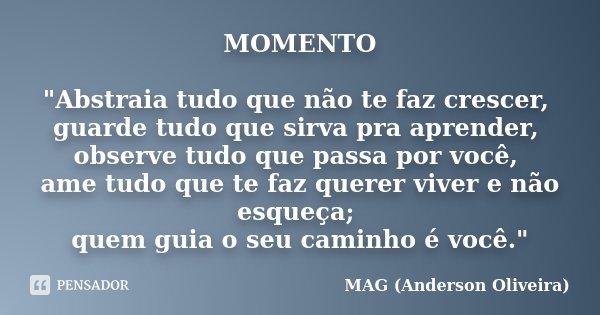 """MOMENTO """"Abstraia tudo que não te faz crescer, guarde tudo que sirva pra aprender, observe tudo que passa por você, ame tudo que te faz querer viver e não ... Frase de MAG (Anderson Oliveira)."""