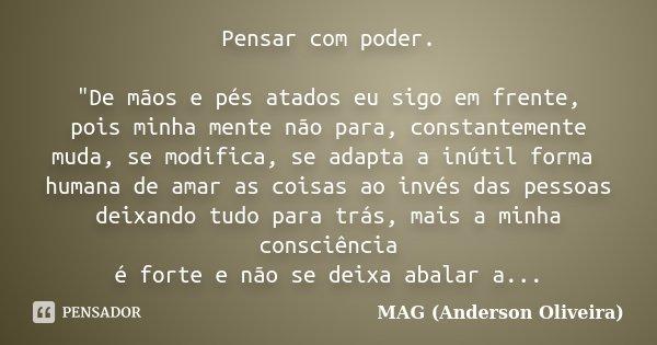 """Pensar com poder. """"De mãos e pés atados eu sigo em frente, pois minha mente não para, constantemente muda, se modifica, se adapta a inútil forma humana de ... Frase de MAG (Anderson Oliveira)."""