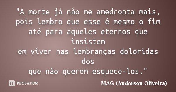 """""""A morte já não me amedronta mais, pois lembro que esse é mesmo o fim até para aqueles eternos que insistem em viver nas lembranças doloridas dos que não q... Frase de MAG (Anderson Oliveira)."""