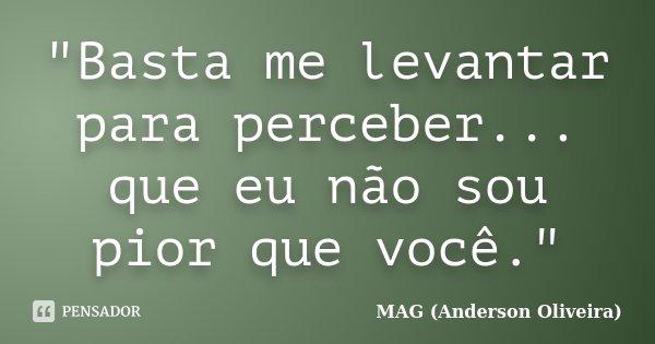 """""""Basta me levantar para perceber... que eu não sou pior que você.""""... Frase de MAG (Anderson Oliveira)."""