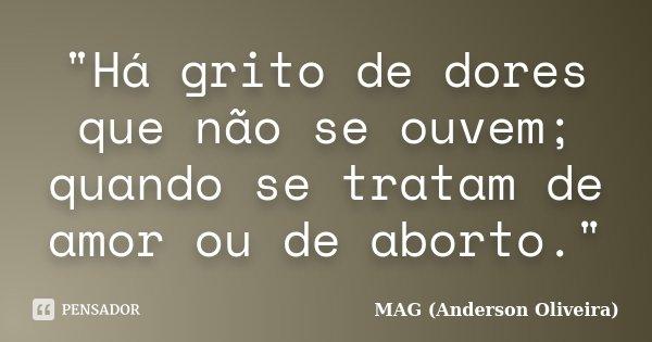 """""""Há grito de dores que não se ouvem; quando se tratam de amor ou de aborto.""""... Frase de MAG (Anderson Oliveira)."""