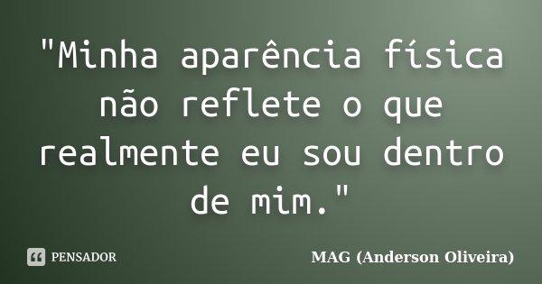 """""""Minha aparência física não reflete o que realmente eu sou dentro de mim.""""... Frase de MAG (Anderson Oliveira)."""
