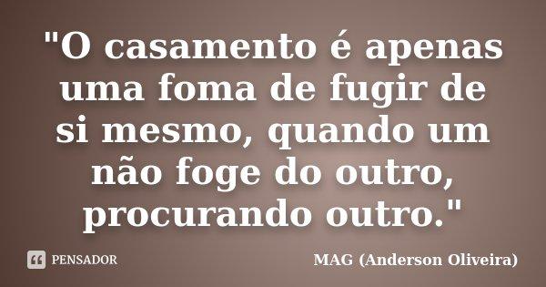 """""""O casamento é apenas uma foma de fugir de si mesmo, quando um não foge do outro, procurando outro.""""... Frase de MAG (Anderson Oliveira)."""