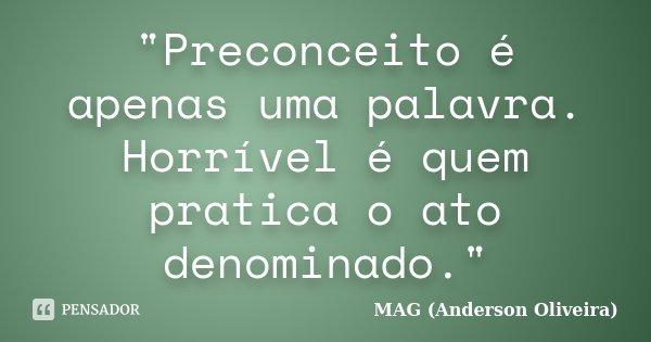 """""""Preconceito é apenas uma palavra. Horrível é quem pratica o ato denominado.""""... Frase de MAG (Anderson Oliveira)."""