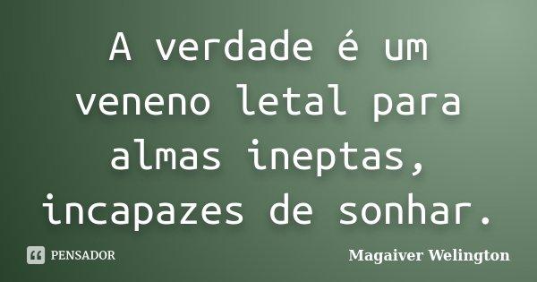 A verdade é um veneno letal para almas ineptas, incapazes de sonhar.... Frase de Magaiver Welington.