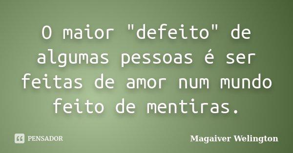"""O maior """"defeito"""" de algumas pessoas é ser feitas de amor num mundo feito de mentiras.... Frase de Magaiver Welington."""