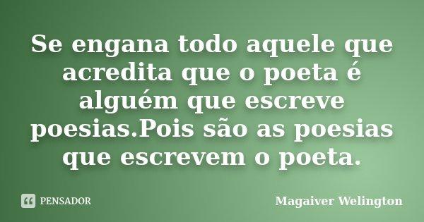 Se engana todo aquele que acredita que o poeta é alguém que escreve poesias.Pois são as poesias que escrevem o poeta.... Frase de Magaiver Welington.