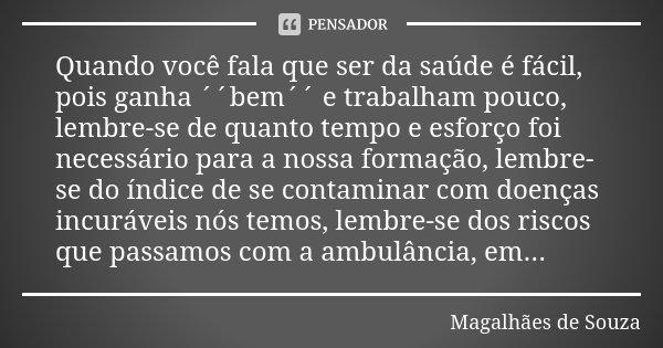 Quando você fala que ser da saúde é fácil, pois ganha ´´bem´´ e trabalham pouco, lembre-se de quanto tempo e esforço foi necessário para a nossa formação, lembr... Frase de Magalhães de Souza.
