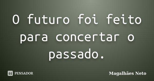 O futuro foi feito para concertar o passado.... Frase de Magalhães Neto.