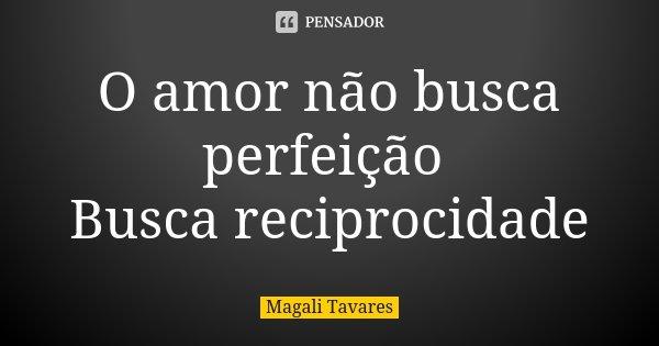 O amor não busca perfeição Busca reciprocidade... Frase de Magali Tavares.