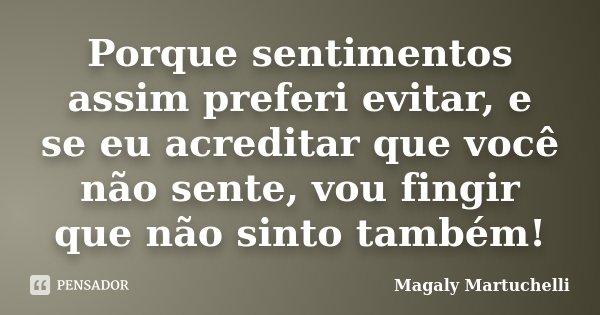 Porque sentimentos assim preferi evitar, e se eu acreditar que você não sente, vou fingir que não sinto também!... Frase de Magaly Martuchelli.