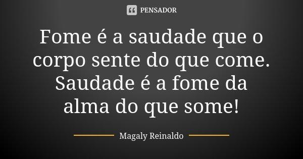 Fome é a saudade que o corpo sente do que come. Saudade é a fome da alma do que some!... Frase de Magaly Reinaldo.