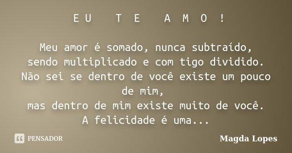 ㅤE Uㅤ ㅤ Tㅤ Eㅤㅤㅤ Aㅤ Mㅤ Oㅤ ! Meu amor é somado, nunca subtraído, sendo multiplicado e com ti... Frase de Magda Lopes.