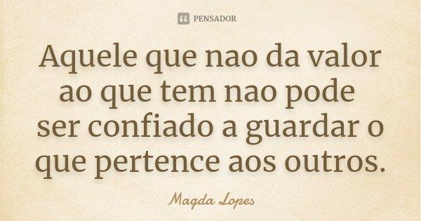 Aquele que nao da valor ao que tem nao pode ser confiado a guardar o que pertence aos outros.... Frase de Magda Lopes.