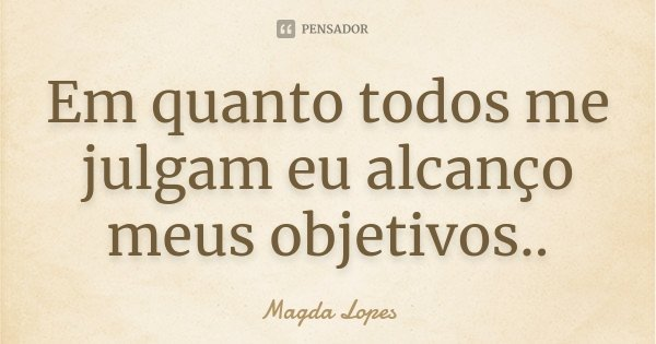 Em quanto todos me julgam eu alcanço meus objetivos..... Frase de Magda Lopes.