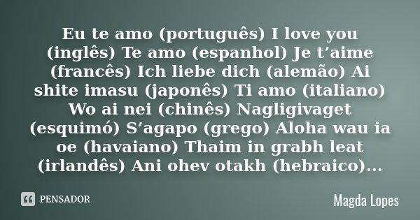 Eu te amo (português) I love you (inglês) Te amo (espanhol) Je t'aime (francês) Ich liebe dich (alemão) Ai shite imasu (japonês) Ti amo (italiano) Wo ai nei (ch... Frase de Magda Lopes.