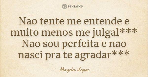 Nao tente me entende e muito menos me julgal*** Nao sou perfeita e nao nasci pra te agradar***... Frase de Magda Lopes.
