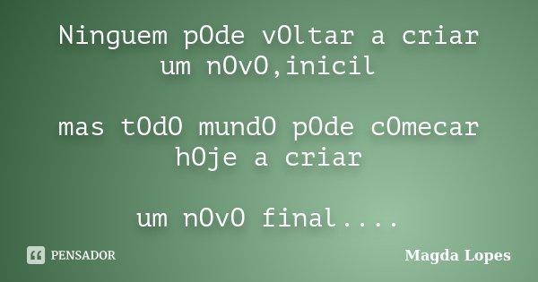 Ninguem pOde vOltar a criar um nOvO,inicil mas tOdO mundO pOde cOmecar hOje a criar um nOvO final....... Frase de Magda Lopes.