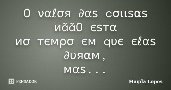 O ναℓσя ∂αѕ cσιιѕαѕ иããO єѕтα иσ т&#11... Frase de Magda Lopes.