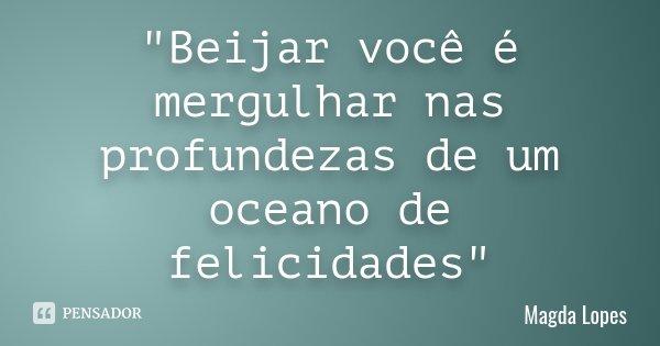 """""""Beijar você é mergulhar nas profundezas de um oceano de felicidades""""... Frase de Magda lopes."""