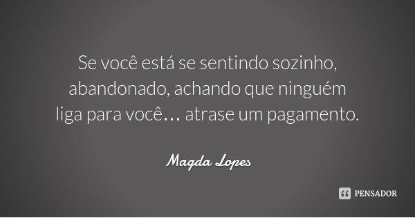 Se você está se sentindo sozinho, abandonado, achando que ninguém liga para você… atrase um pagamento.... Frase de Magda Lopes.