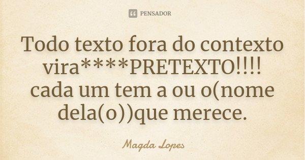 TOdO texto fora do contexto vira****PRETEXTO!!!! cada um tem a ou o(nome dela(o))que merece.... Frase de Magda Lopes.