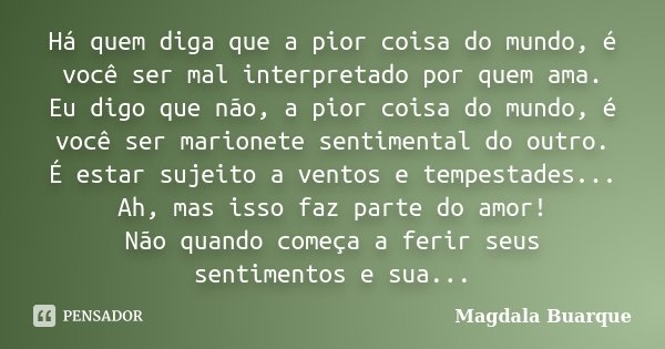 Há quem diga que a pior coisa do mundo, é você ser mal interpretado por quem ama. Eu digo que não, a pior coisa do mundo, é você ser marionete sentimental do ou... Frase de Magdala Buarque.