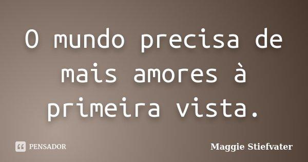 O mundo precisa de mais amores à primeira vista.... Frase de Maggie Stiefvater.