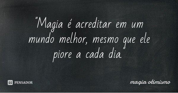 """""""Magia é acreditar em um mundo melhor, mesmo que ele piore a cada dia.""""... Frase de magia otimismo."""
