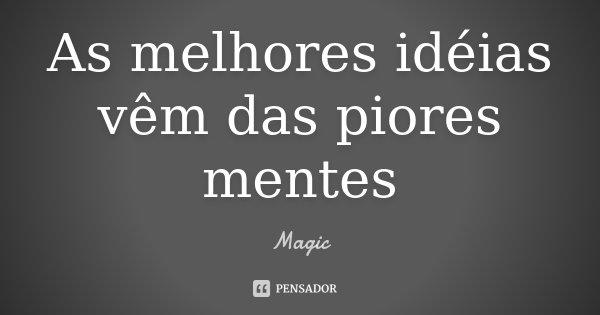 As melhores idéias vêm das piores mentes... Frase de Magic.