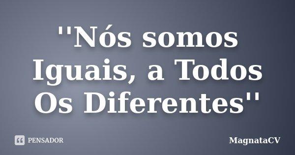''Nós somos Iguais, a Todos Os Diferentes''... Frase de MagnataCV.
