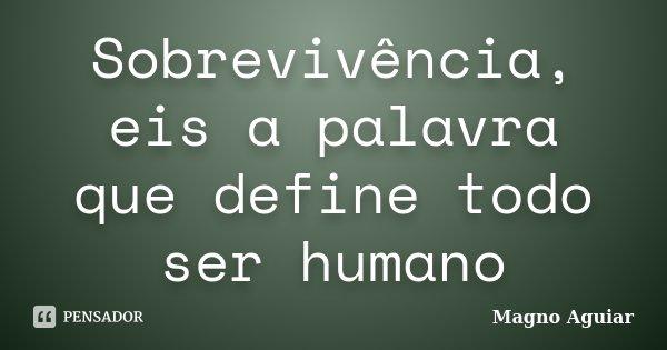 Sobrevivência, eis a palavra que define todo ser humano... Frase de Magno Aguiar.