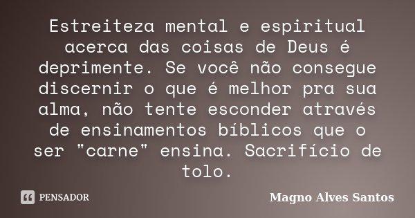 Estreiteza mental e espiritual acerca das coisas de Deus é deprimente. Se você não consegue discernir o que é melhor pra sua alma, não tente esconder através de... Frase de Magno Alves Santos.