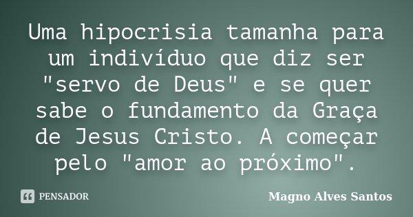 """Uma hipocrisia tamanha para um indivíduo que diz ser """"servo de Deus"""" e se quer sabe o fundamento da Graça de Jesus Cristo. A começar pelo """"amor a... Frase de Magno Alves Santos."""