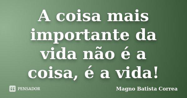 A coisa mais importante da vida não é a coisa, é a vida!... Frase de Magno Batista Correa.