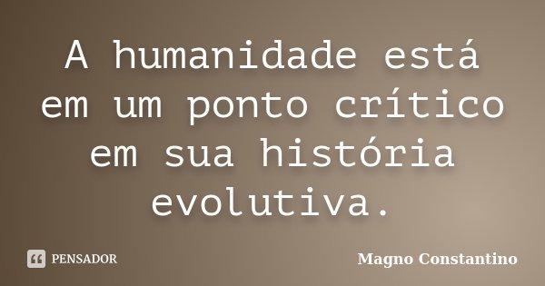 A humanidade está em um ponto crítico em sua história evolutiva.... Frase de Magno Constantino.