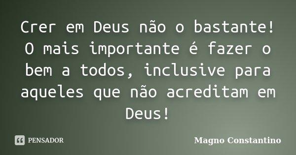 Crer em Deus não o bastante! O mais importante é fazer o bem a todos, inclusive para aqueles que não acreditam em Deus!... Frase de Magno Constantino.