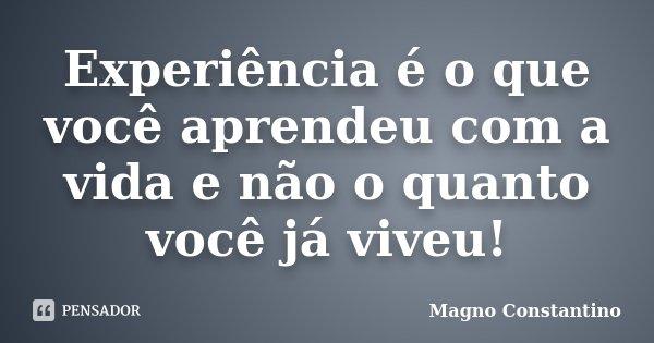 Experiência é o que você aprendeu com a vida e não o quanto você já viveu!... Frase de Magno Constantino.