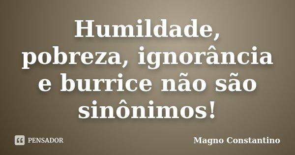 Humildade, pobreza, ignorância e burrice não são sinônimos!... Frase de Magno Constantino.