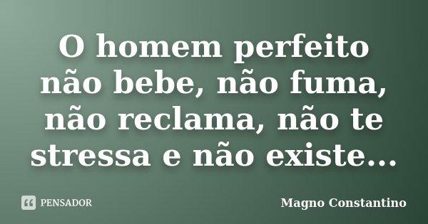 O homem perfeito não bebe, não fuma, não reclama, não te stressa e não existe...... Frase de Magno Constantino.