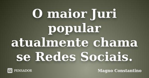 O maior Juri popular atualmente chama se Redes Sociais.... Frase de Magno Constantino.