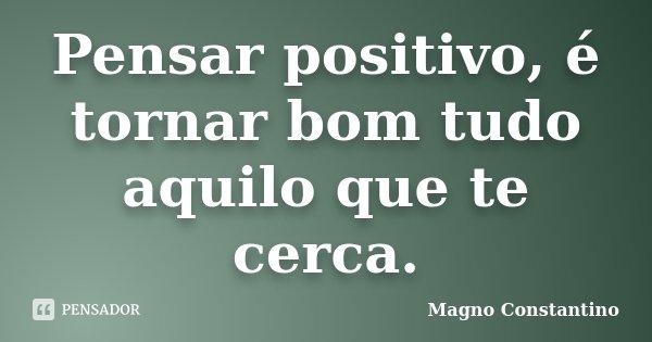 Pensar positivo, é tornar bom tudo aquilo que te cerca.... Frase de Magno Constantino.