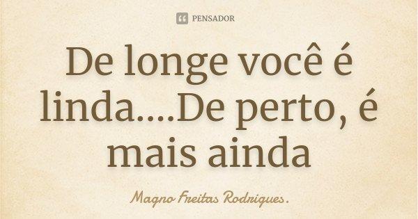 De longe você é linda....De perto, é mais ainda... Frase de Magno Freitas Rodrigues..
