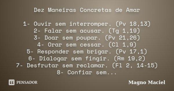 Dez Maneiras Concretas de Amar 1- Ouvir sem interromper. (Pv 18,13) 2- Falar sem acusar. (Tg 1,19) 3- Doar sem poupar. (Pv 21,26) 4- Orar sem cessar. (Cl 1,9) 5... Frase de Magno Maciel.