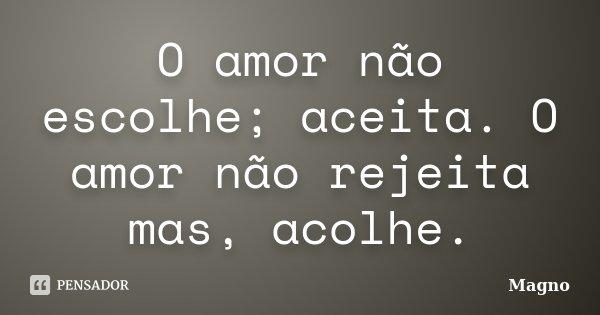 O amor não escolhe; aceita. O amor não rejeita mas, acolhe.... Frase de magno.