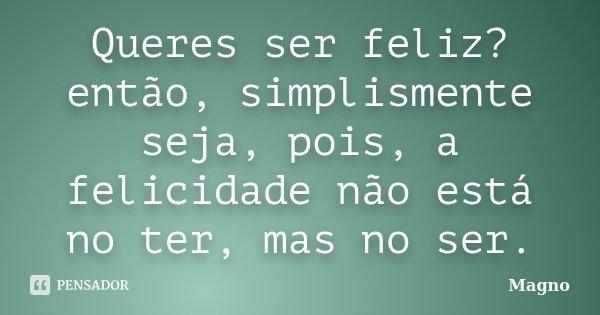 Queres ser feliz? então, simplismente seja, pois, a felicidade não está no ter, mas no ser.... Frase de Magno.