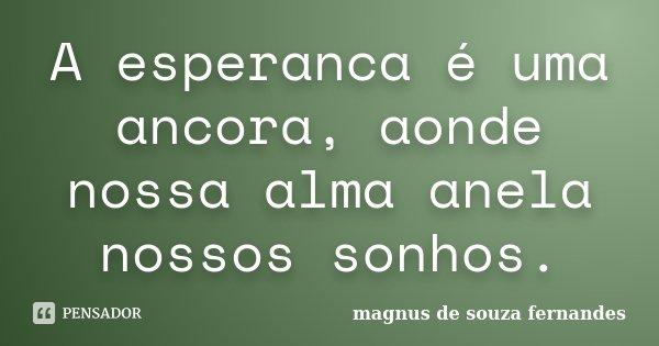A esperanca é uma ancora, aonde nossa alma anela nossos sonhos.... Frase de magnus de souza fernandes.