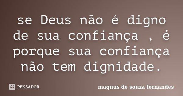 se Deus não é digno de sua confiança , é porque sua confiança não tem dignidade.... Frase de magnus de souza fernandes.