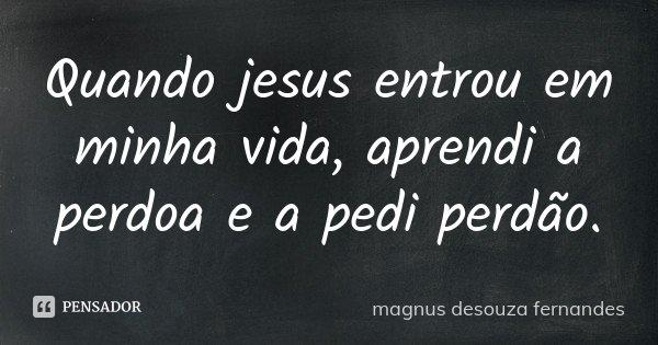 Quando jesus entrou em minha vida , aprendi a perdoa e a pedi perdão.... Frase de magnus desouza fernandes.