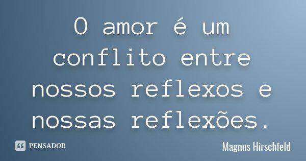 O amor é um conflito entre nossos reflexos e nossas reflexões.... Frase de Magnus Hirschfeld.